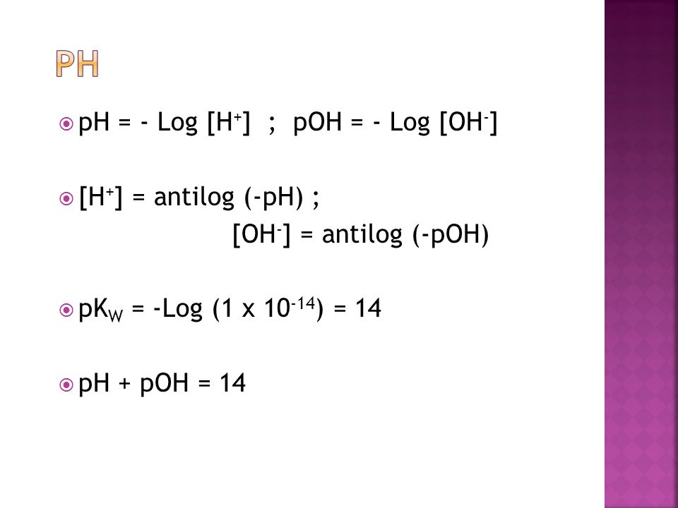 pH pH = - Log [H+] ; pOH = - Log [OH-] [H+] = antilog (-pH) ;